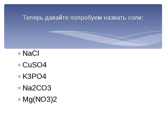 NaCl CuSO4 K3PO4 Na2CO3 Mg(NO3)2 Теперь давайте попробуем назвать соли: