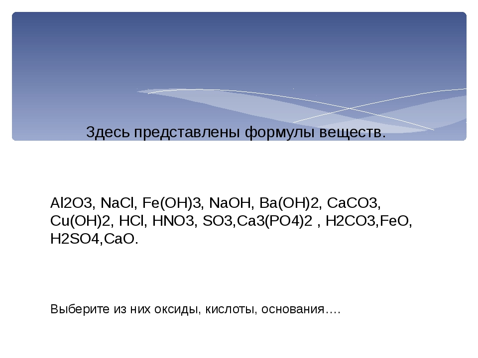 Al2O3, NaCl, Fe(OH)3, NaOH, Ba(OH)2, CaCO3, Cu(OH)2, HCl, HNO3, SO3,Са3(РО4)2...