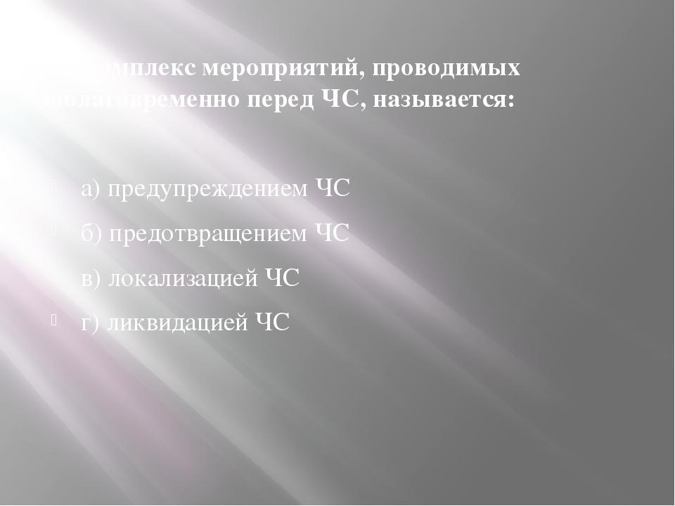 11. Комплекс мероприятий, проводимых заблаговременно перед ЧС, называется: а)...