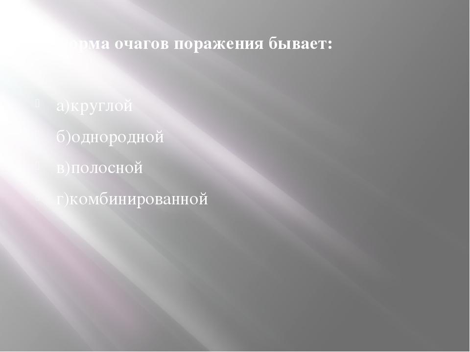 14. Форма очагов поражения бывает: а)круглой б)однородной в)полосной г)комбин...