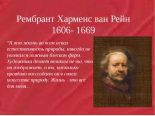 """Рембрант Харменс ван Рейн 1606- 1669 """"Я всю жизнь во всем искал естественнос"""