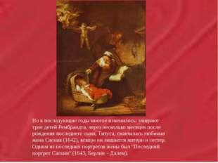 Но в последующие годы многое изменилось: умирают трое детей Рембрандта,