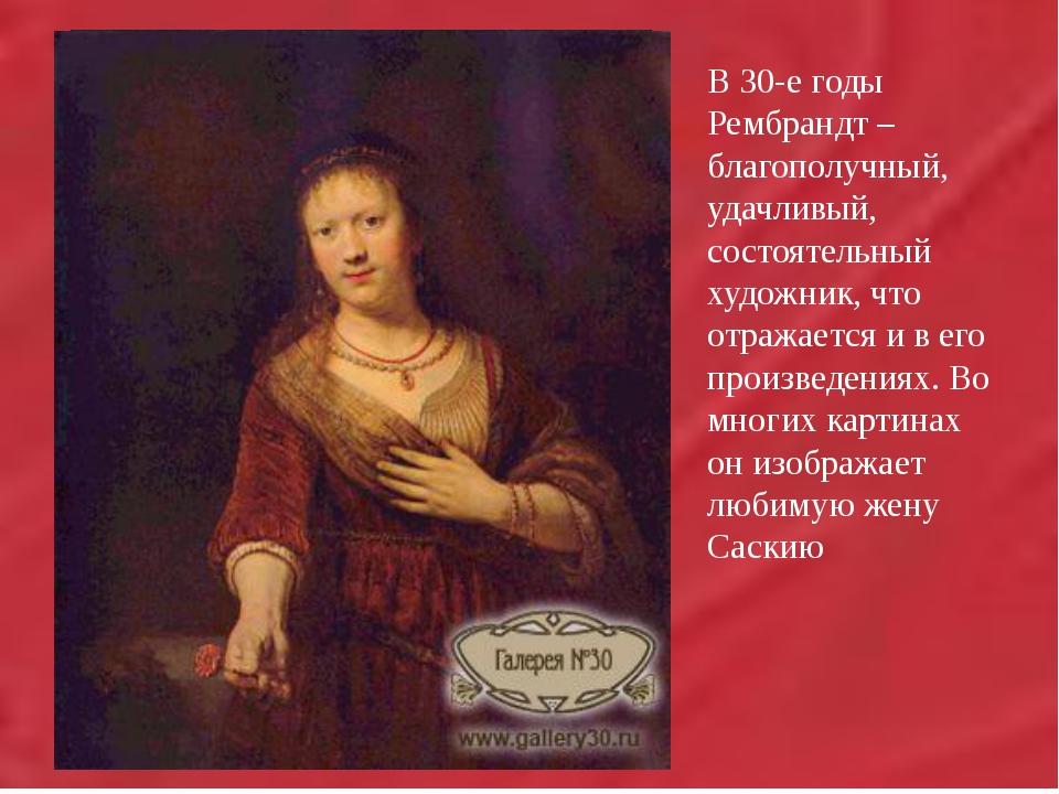 В 30-е годы Рембрандт – благополучный, удачливый, состоятельный художник,...