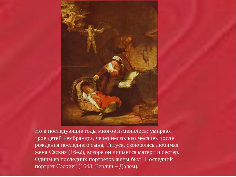 Но в последующие годы многое изменилось: умирают трое детей Рембрандта,...
