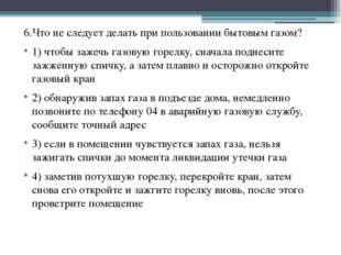 6.Что не следует делать при пользовании бытовым газом? 1) чтобы зажечь газову