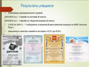 Результаты учащихся Олимпиады муниципального уровня: 2012-2013 уч.г.- 1 приз