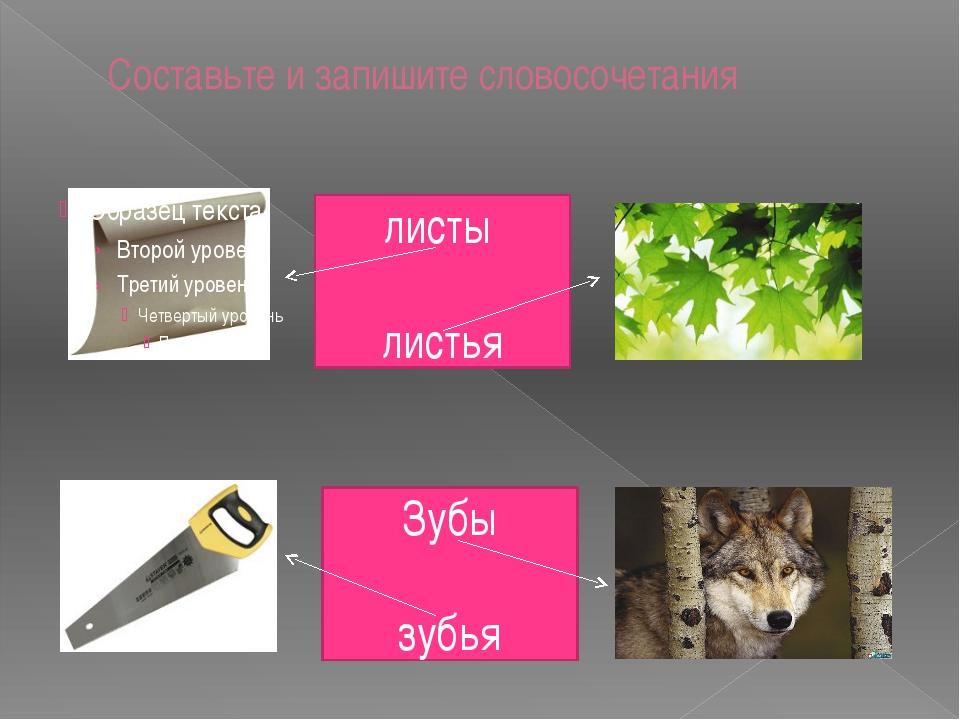 Составьте и запишите словосочетания листы листья Зубы зубья