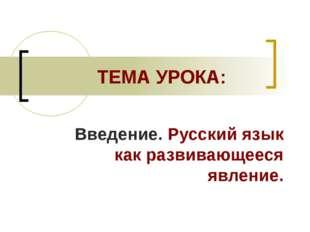 ТЕМА УРОКА: Введение. Русский язык как развивающееся явление.