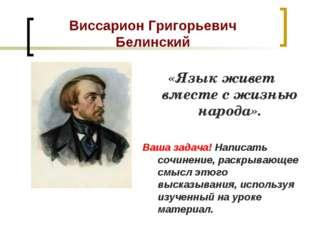 Виссарион Григорьевич Белинский «Язык живет вместе с жизнью народа». Ваша зад