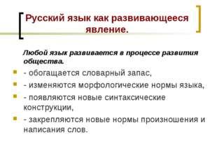 Русский язык как развивающееся явление. Любой язык развивается в процессе раз