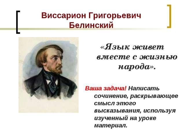 Виссарион Григорьевич Белинский «Язык живет вместе с жизнью народа». Ваша зад...