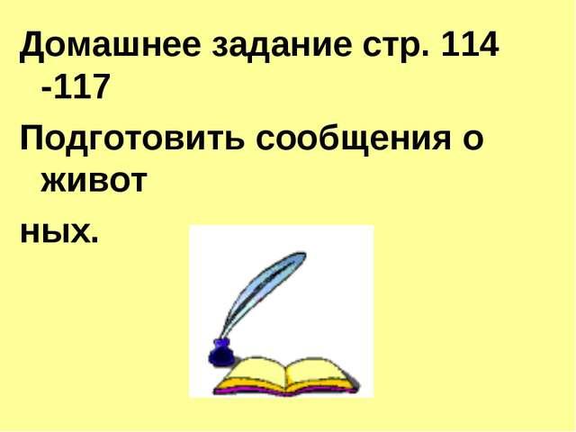 Домашнее задание стр. 114 -117 Подготовить сообщения о живот ных.