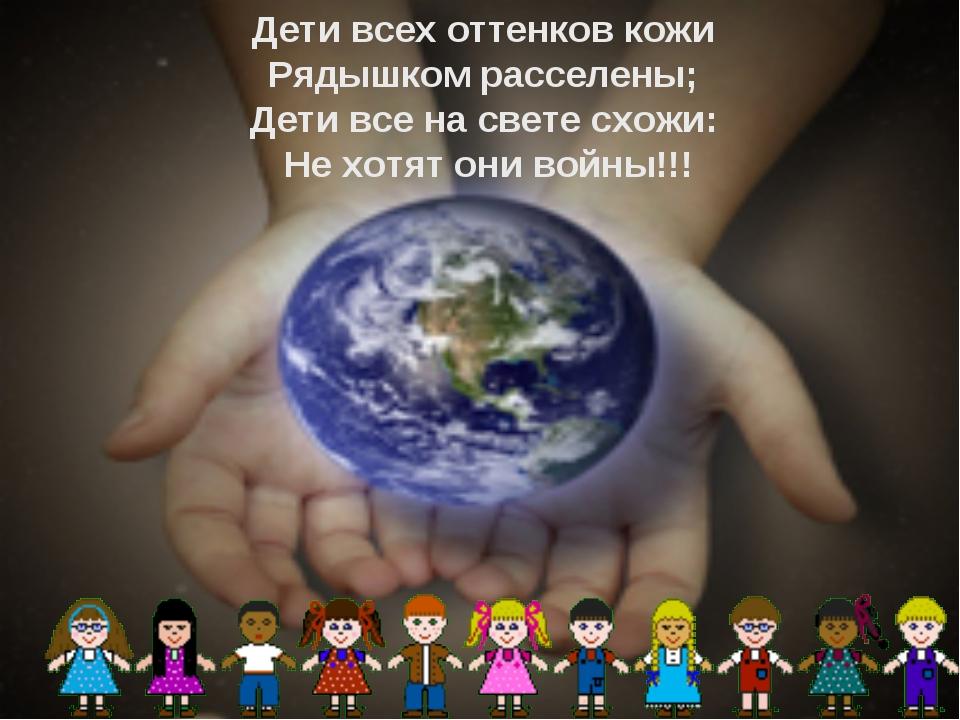 Дети всех оттенков кожи Рядышком расселены; Дети все на свете схожи: Не хотят...