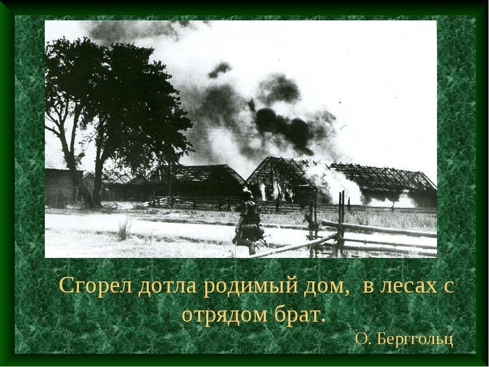 Сгорел дотла родимый дом, в лесах с отрядом брат. О. Берггольц