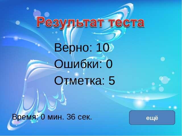 Верно: 10 Ошибки: 0 Отметка: 5 Время: 0 мин. 36 сек. ещё исправить