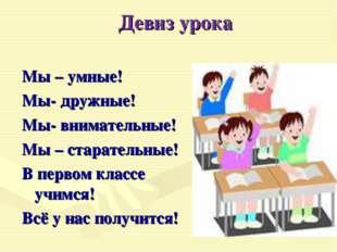 Девиз урока Мы – умные! Мы- дружные! Мы- внимательные! Мы – старательные! В п