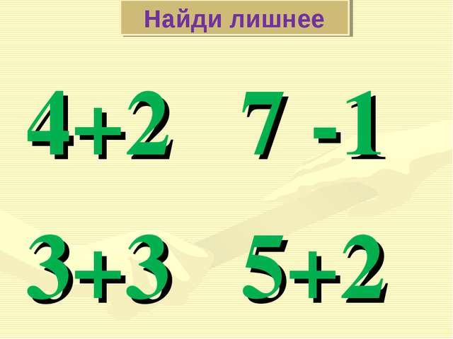 4+2 7 -1 3+3 5+2 Найди лишнее