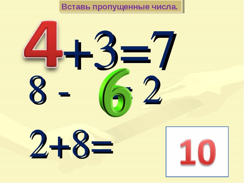 +3=7 Вставь пропущенные числа. 8 - = 2 2+8=