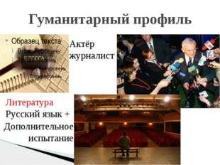 Гуманитарный профиль Актёр журналист Литература Русский язык + Дополнительное