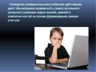 Овладение универсальными учебными действиями дают обучающимся возможность са