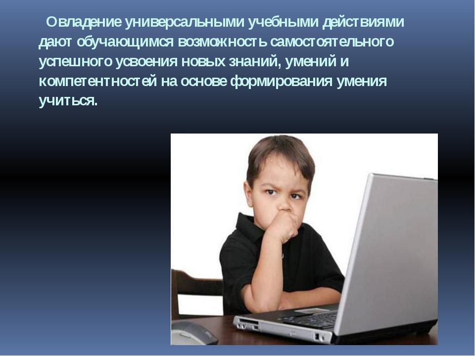 Овладение универсальными учебными действиями дают обучающимся возможность са...