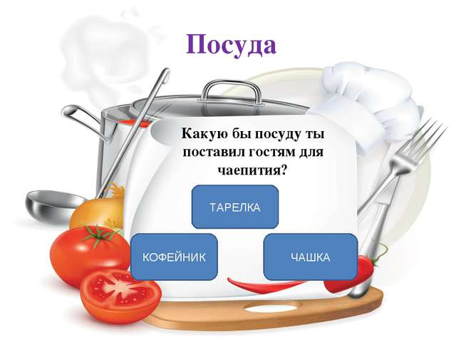 Посуда Какую бы посуду ты поставил гостям для чаепития? ЧАШКА КОФЕЙНИК ТАРЕЛКА