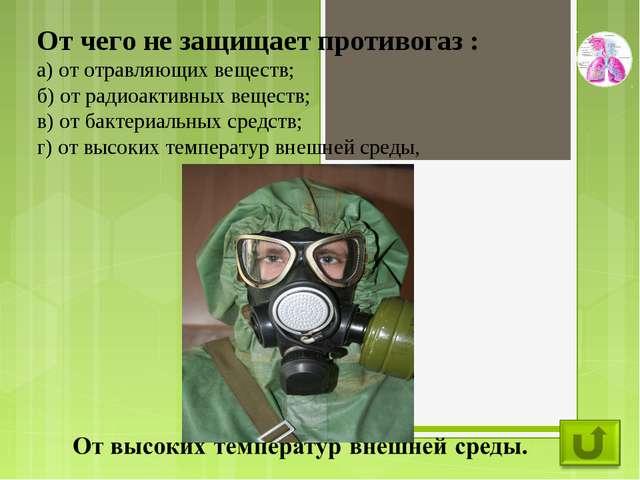 От чего не защищает противогаз : а) от отравляющих веществ; б) от радиоактивн...