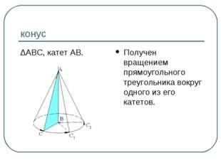 конус ∆АВС, катет АВ. Получен вращением прямоугольного треугольника вокруг од