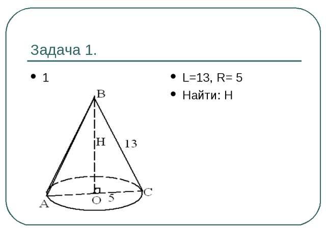 Задача 1. 1 L=13, R= 5 Найти: Н