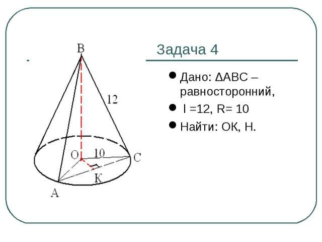 Задача 4 Дано: ΔАВС – равносторонний, l =12, R= 10 Найти: ОК, Н.