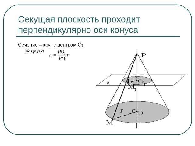 Секущая плоскость проходит перпендикулярно оси конуса Сечение – круг с центро...