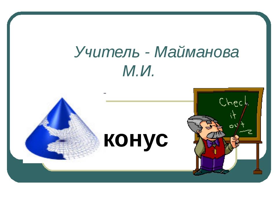 Учитель - Майманова М.И. конус