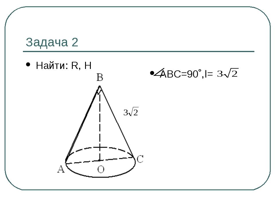 Задача 2 Найти: R, Н АВС=90˚,l=
