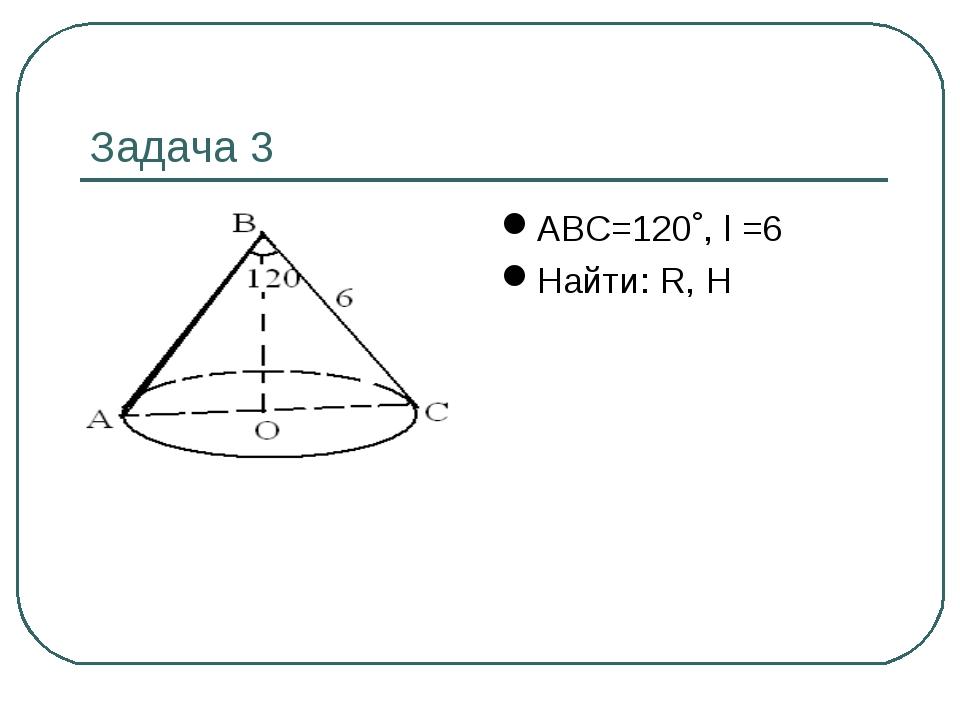 Задача 3 АВС=120˚, l =6 Найти: R, Н