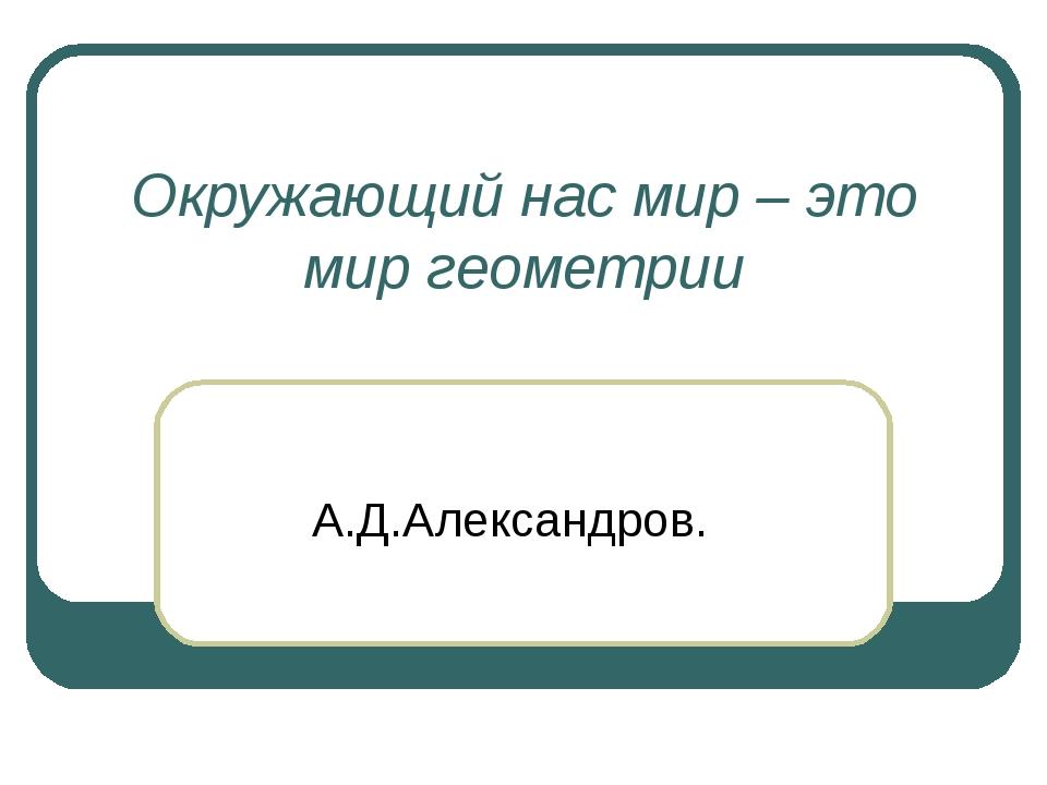 Окружающий нас мир – это мир геометрии А.Д.Александров.