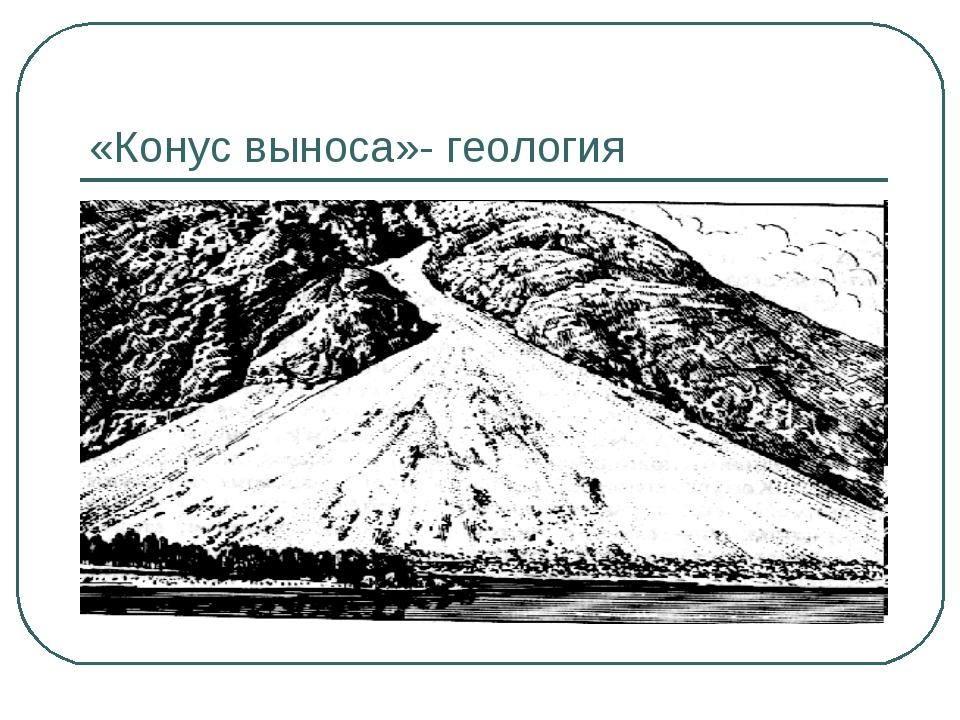 «Конус выноса»- геология