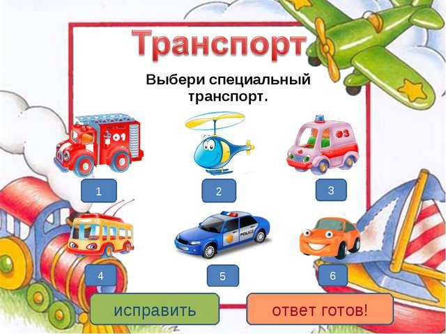 Выбери специальный транспорт. 1 3 5 2 4 6 исправить ответ готов!