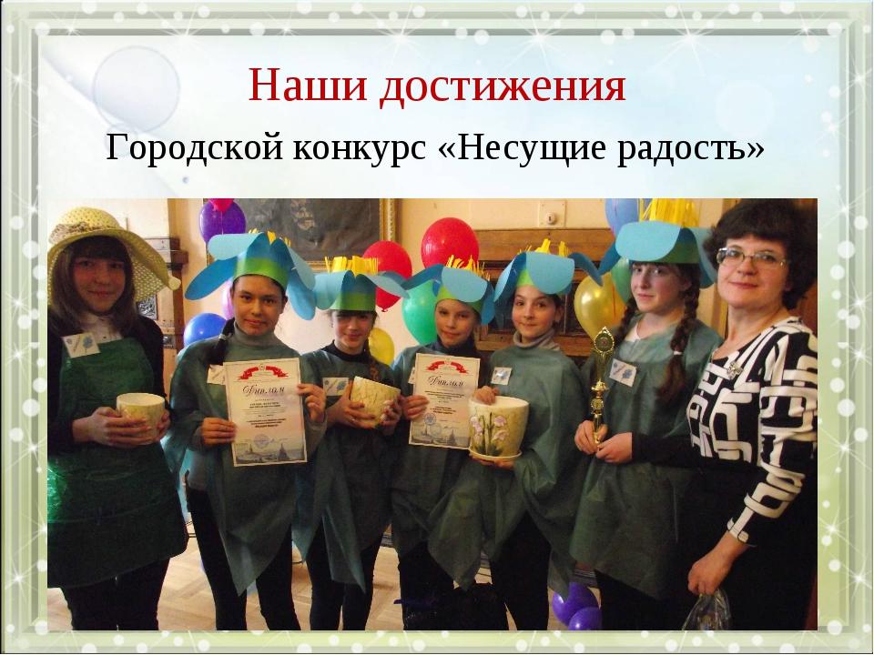 Наши достижения Городской конкурс «Несущие радость»