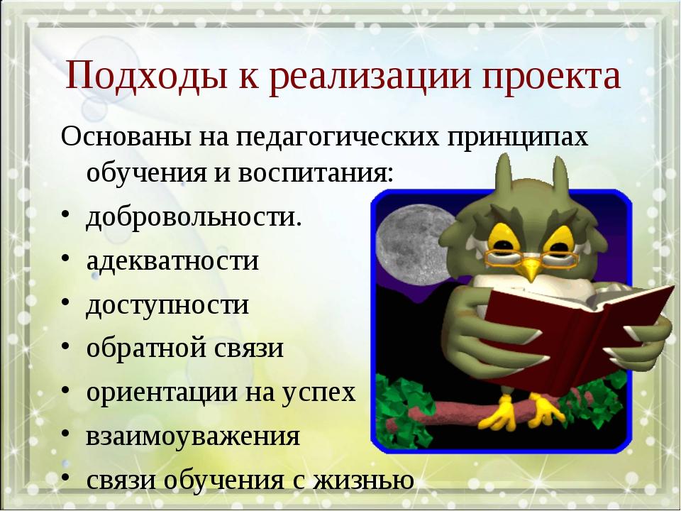 Подходы к реализации проекта Основаны на педагогических принципах обучения и...