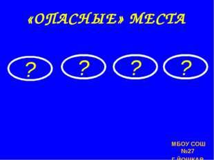 МБОУ СОШ №27 Г.ЙОШКАР-ОЛЫ ? ? ? ? «ОПАСНЫЕ» МЕСТА