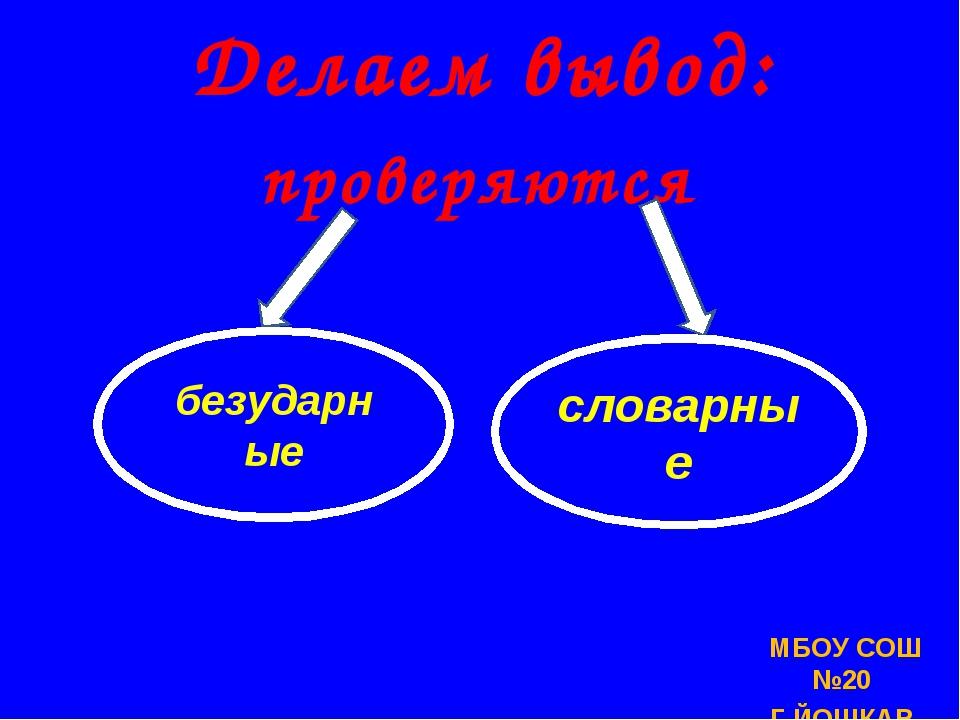 МБОУ СОШ №20 Г.ЙОШКАР-ОЛЫ Делаем вывод: проверяются безударные словарные