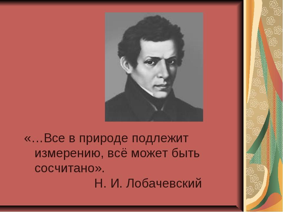 «…Все в природе подлежит измерению, всё может быть сосчитано». Н. И. Лобачевс...