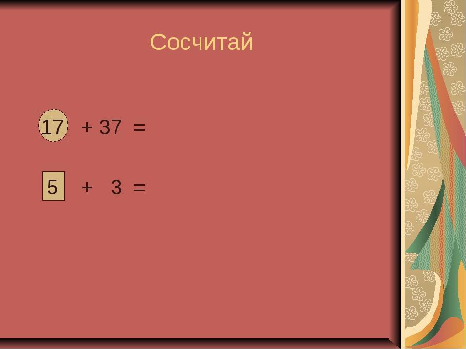 Сосчитай 17 + 37 = 5 + 3 =