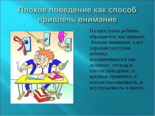 На проступок ребенка обращается, как правило, больше внимания, а все хорошие...