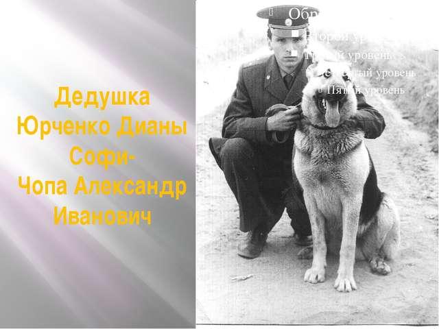 Дедушка Юрченко Дианы Софи- Чопа Александр Иванович