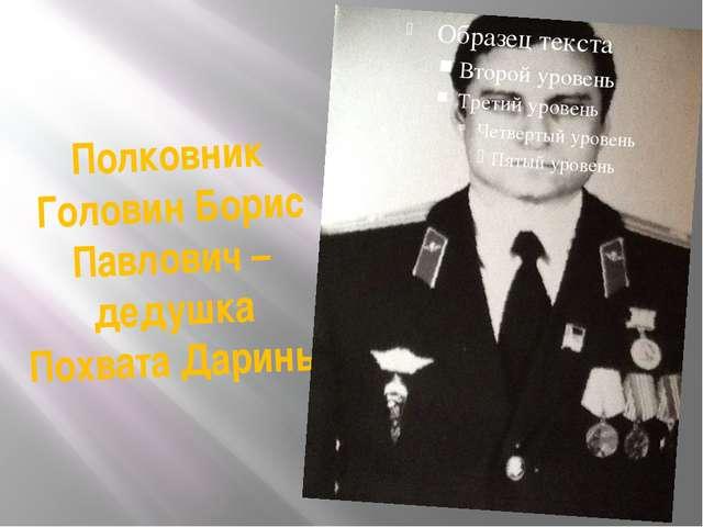 Полковник Головин Борис Павлович – дедушка Похвата Дарины
