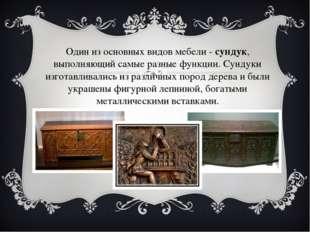 Один из основных видов мебели -сундук, выполняющий самые разные функции. Сун