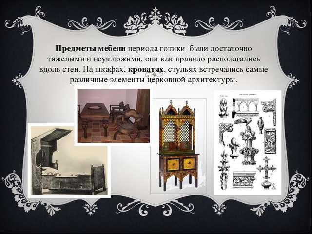 Предметы мебелипериода готики были достаточно тяжелыми и неуклюжими, они ка...