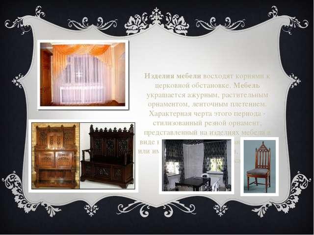 Изделия мебеливосходят корнями к церковной обстановке.Мебель украшается ажу...