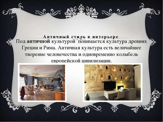 Античный стиль в интерьере Подантичнойкультурой понимается культура древни...